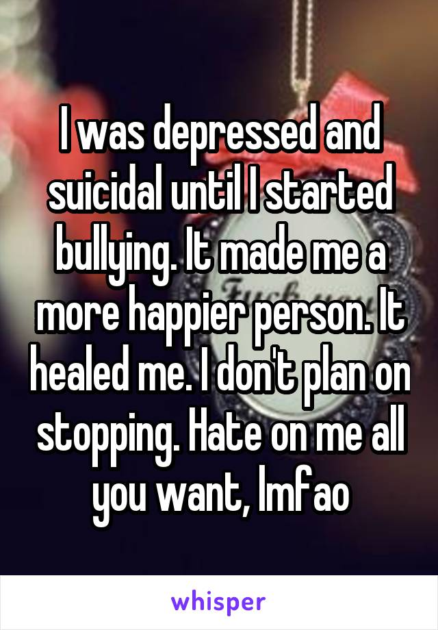 I was depressed and suicidal until I started bullying. It made me a more happier person. It healed me. I don't plan on stopping. Hate on me all you want, lmfao