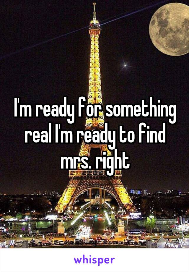 I'm ready for something real I'm ready to find mrs. right