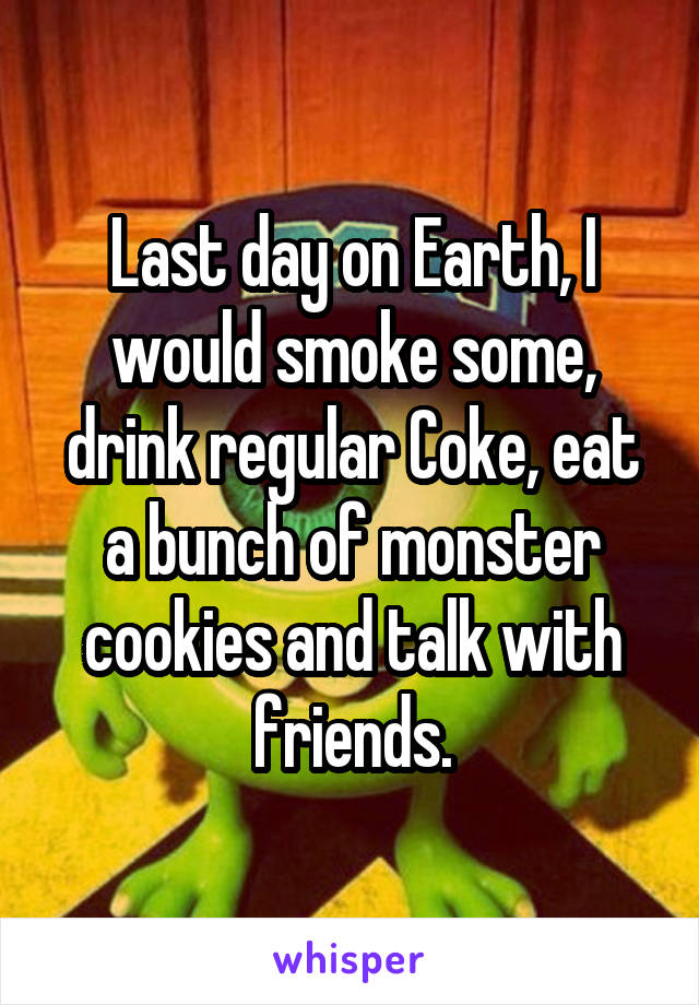 Last day on Earth, I would smoke some, drink regular Coke, eat a bunch of monster cookies and talk with friends.