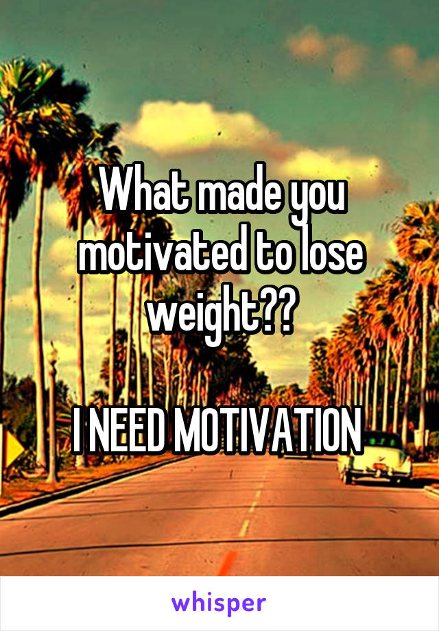 What made you motivated to lose weight??  I NEED MOTIVATION