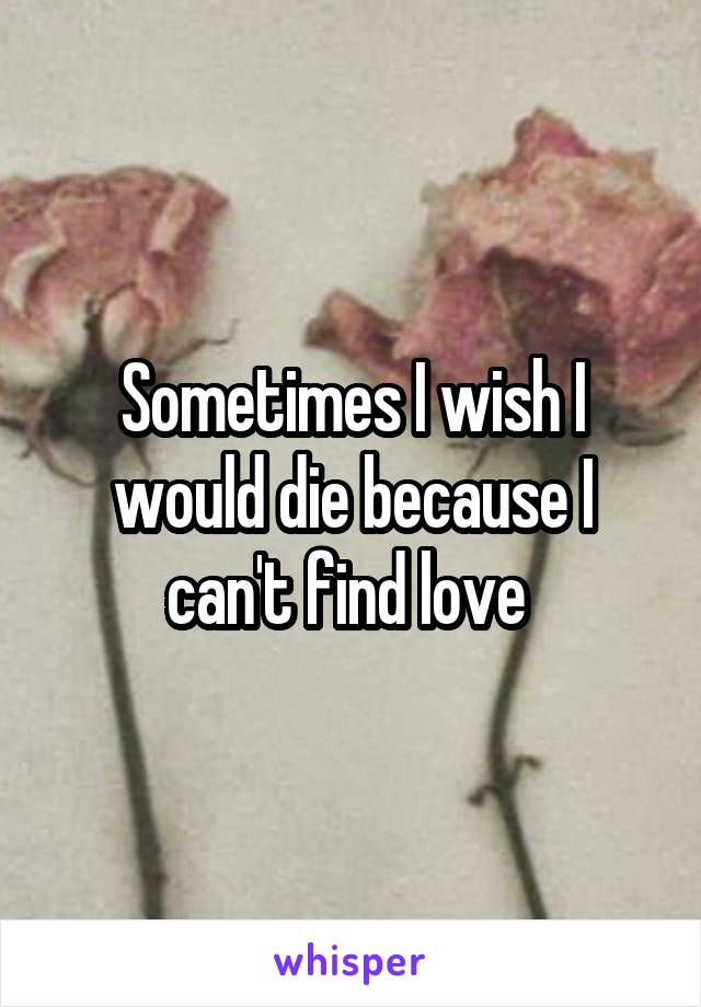 Sometimes I wish I would die because I can't find love