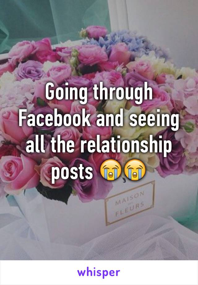Going through Facebook and seeing all the relationship posts 😭😭
