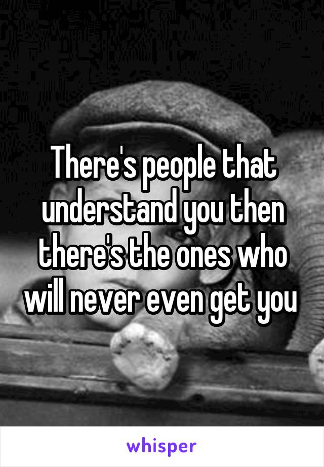 There's people that understand you then there's the ones who will never even get you