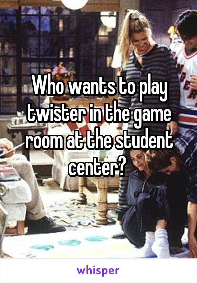 Who wants to play twister in the game room at the student center?