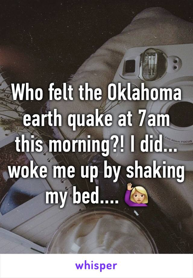 Who felt the Oklahoma earth quake at 7am this morning?! I did... woke me up by shaking my bed.... 🙋🏼