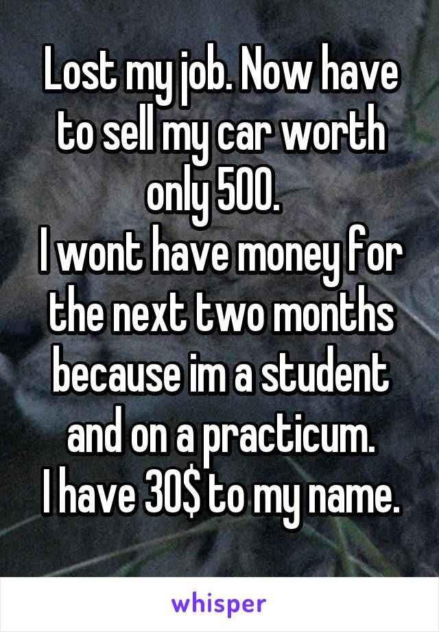 Lost my job. Now have to sell my car worth only 500.   I wont have money for the next two months because im a student and on a practicum. I have 30$ to my name.