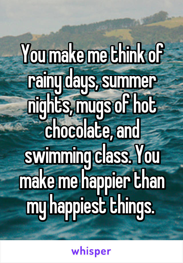 You make me think of rainy days, summer nights, mugs of hot chocolate, and swimming class. You make me happier than my happiest things.
