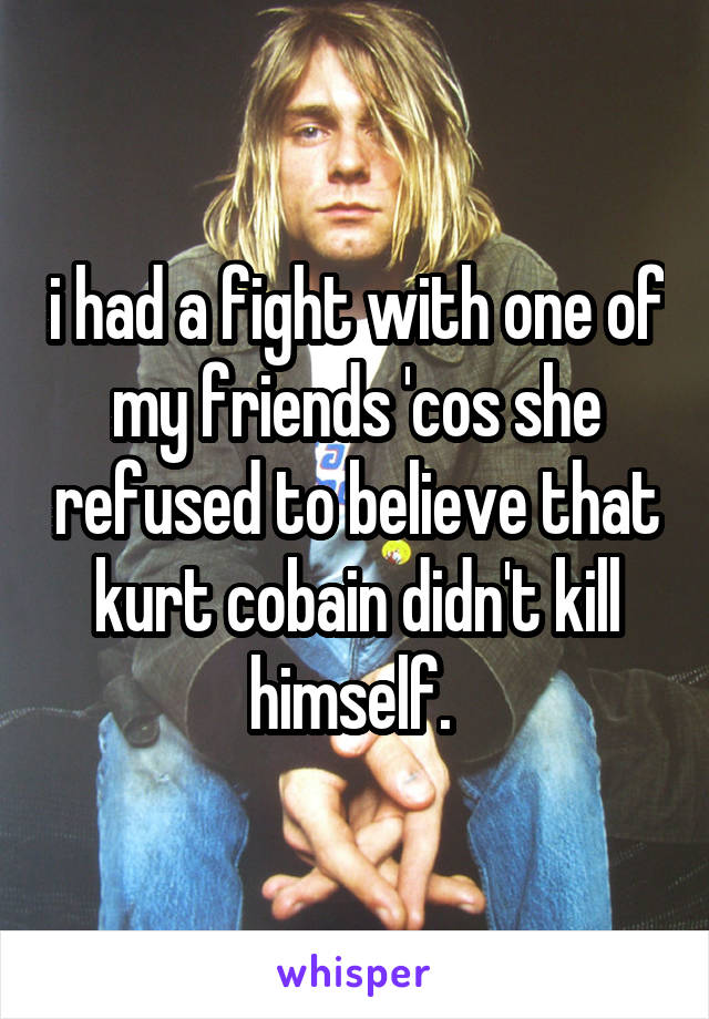 i had a fight with one of my friends 'cos she refused to believe that kurt cobain didn't kill himself.