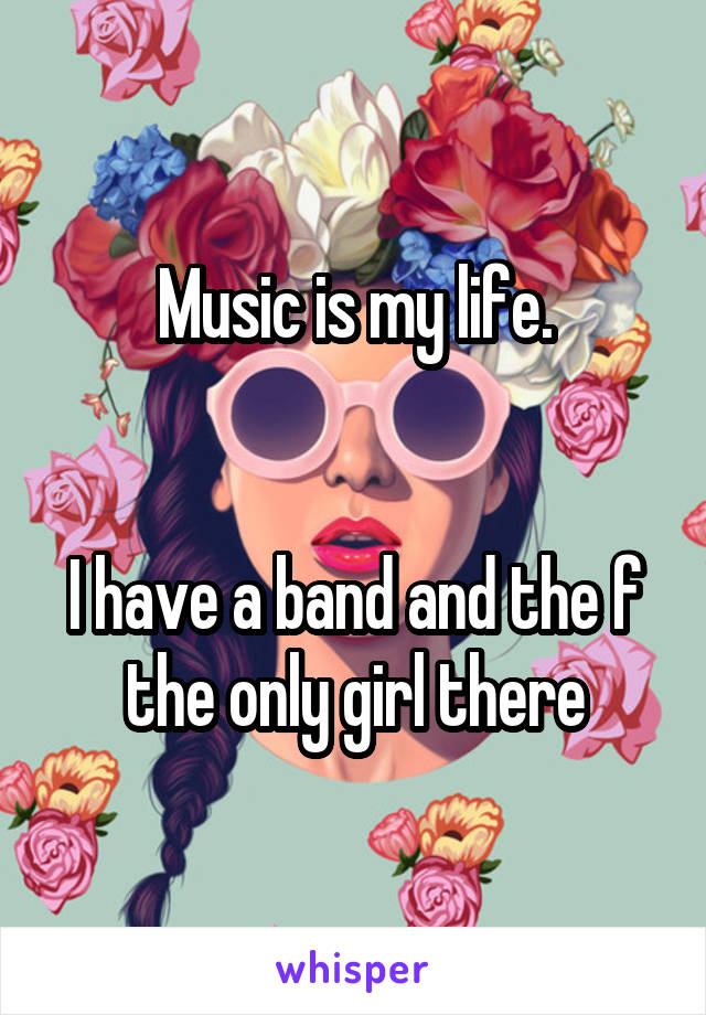 Music is my life.   I have a band and the f the only girl there