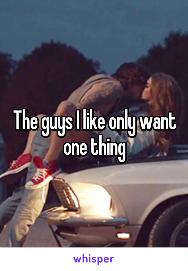 The guys I like only want one thing