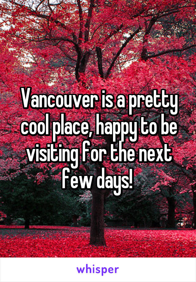 Vancouver is a pretty cool place, happy to be visiting for the next few days!