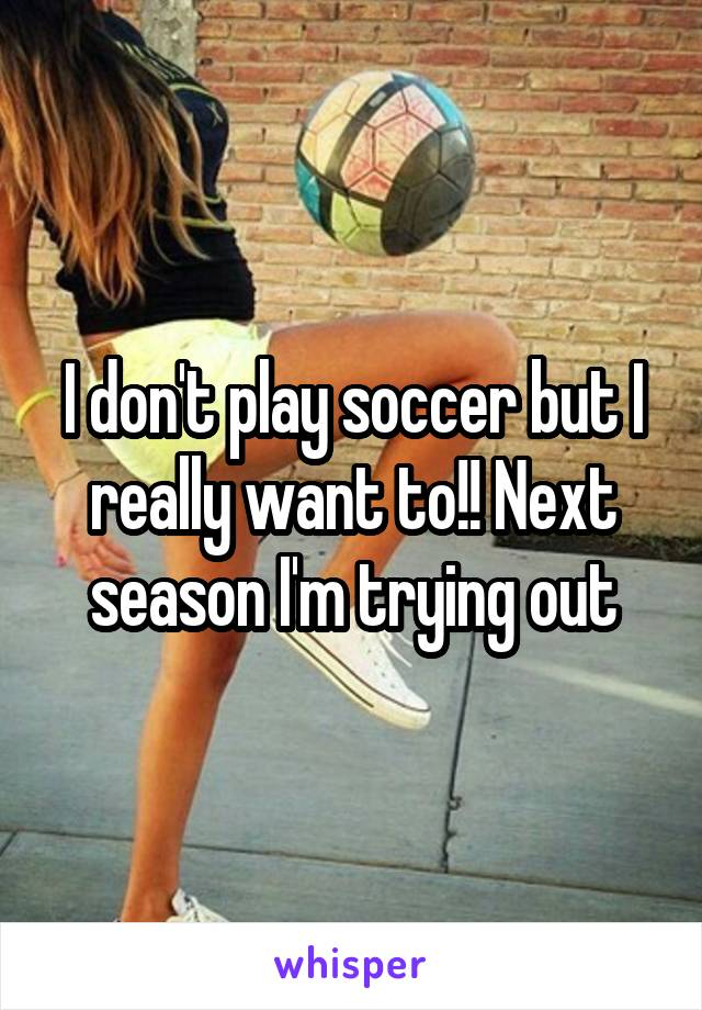 I don't play soccer but I really want to!! Next season I'm trying out