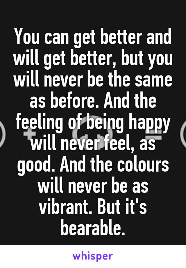 You can get better and will get better, but you will never be the same as before. And the feeling of being happy will never feel, as good. And the colours will never be as vibrant. But it's bearable.