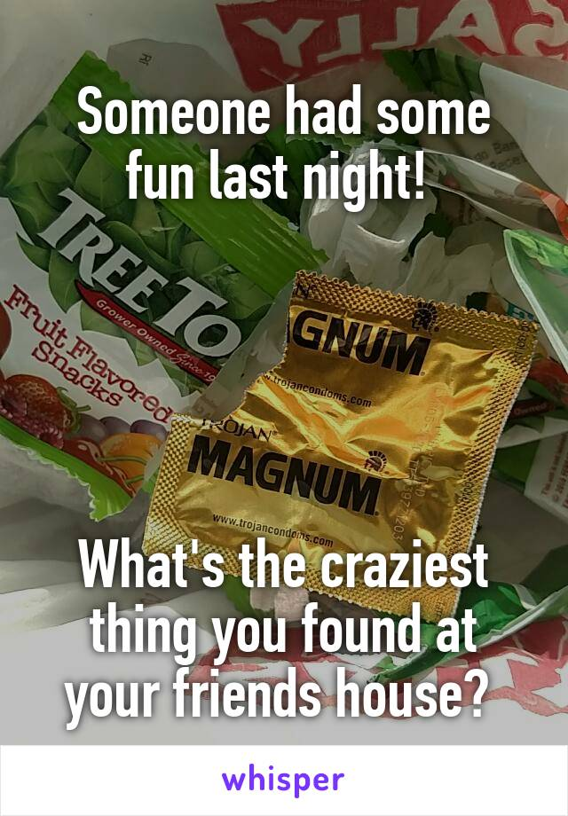 Someone had some fun last night!       What's the craziest thing you found at your friends house?