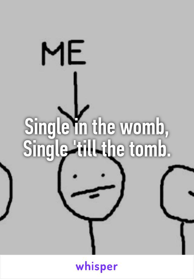 Single in the womb, Single 'till the tomb.