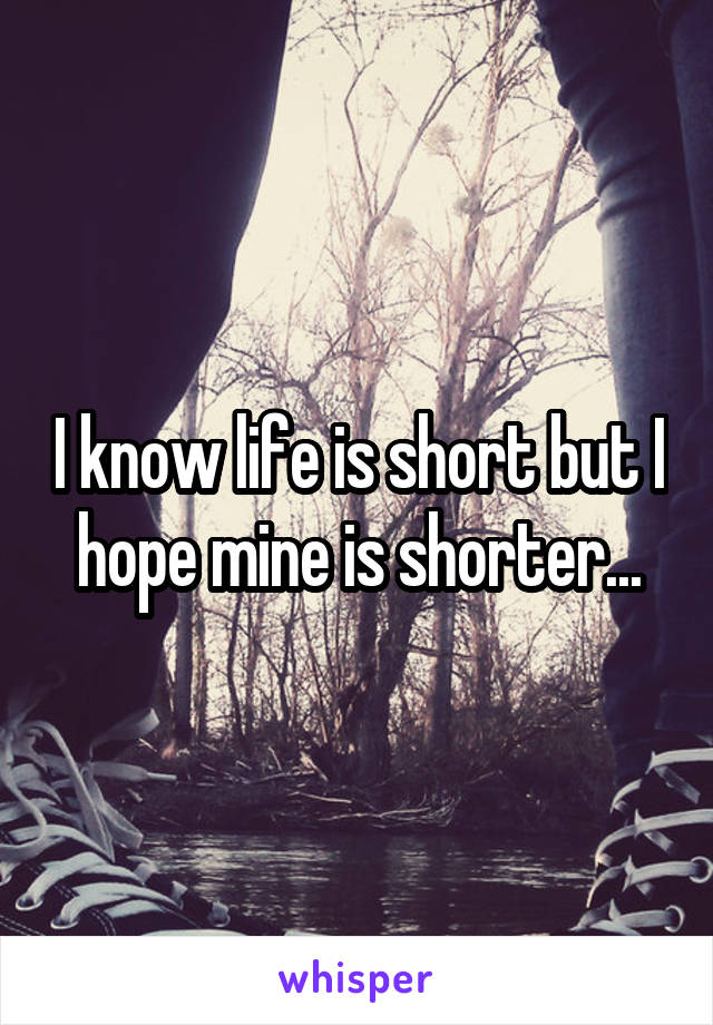 I know life is short but I hope mine is shorter...