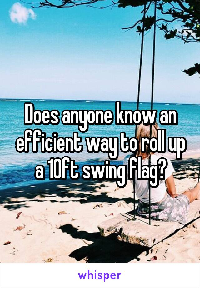 Does anyone know an efficient way to roll up a 10ft swing flag?