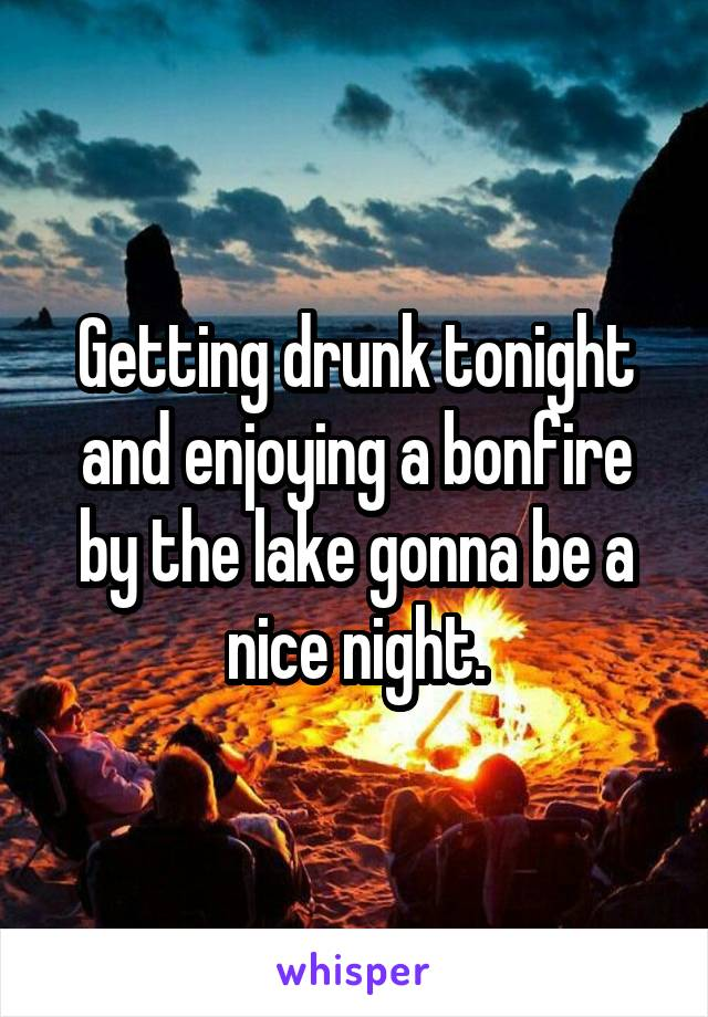 Getting drunk tonight and enjoying a bonfire by the lake gonna be a nice night.