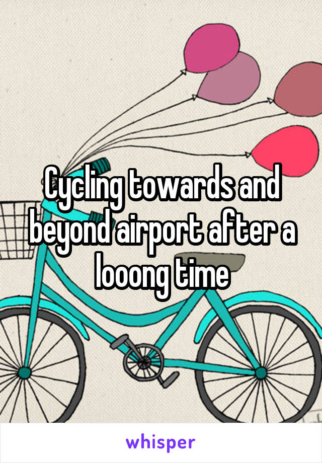 Cycling towards and beyond airport after a looong time