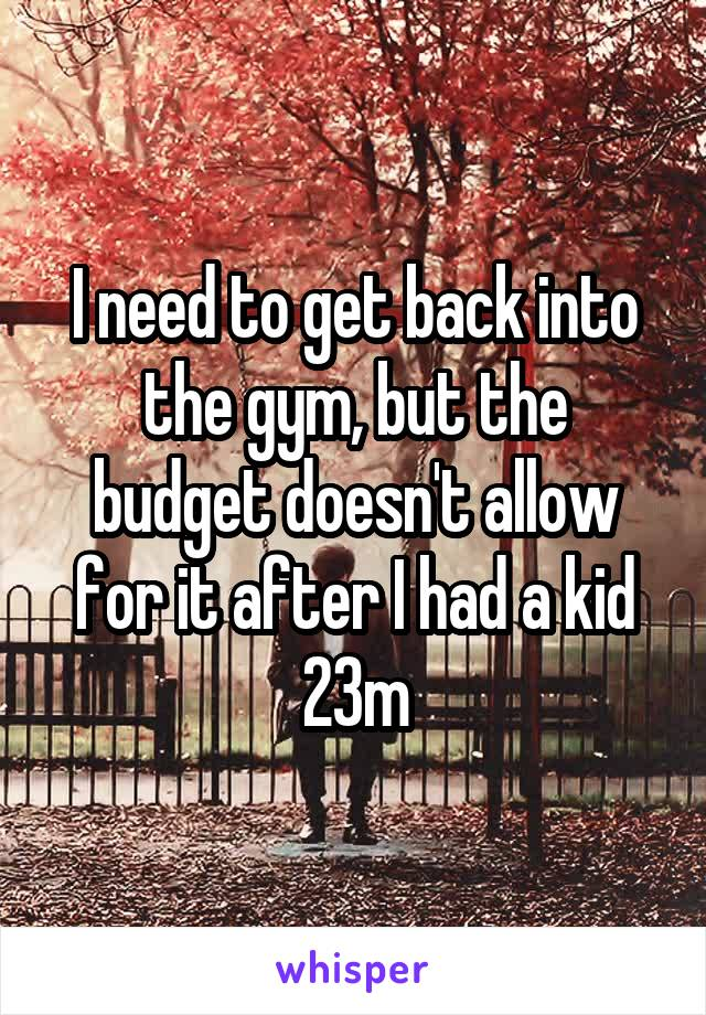 I need to get back into the gym, but the budget doesn't allow for it after I had a kid 23m