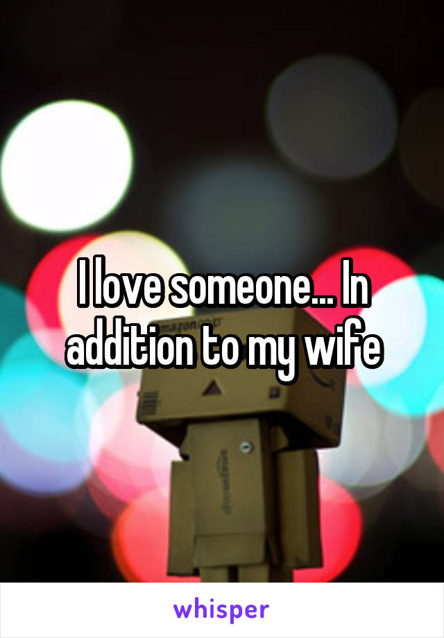 I love someone... In addition to my wife