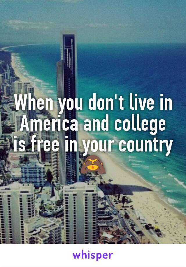 When you don't live in America and college is free in your country 🙈