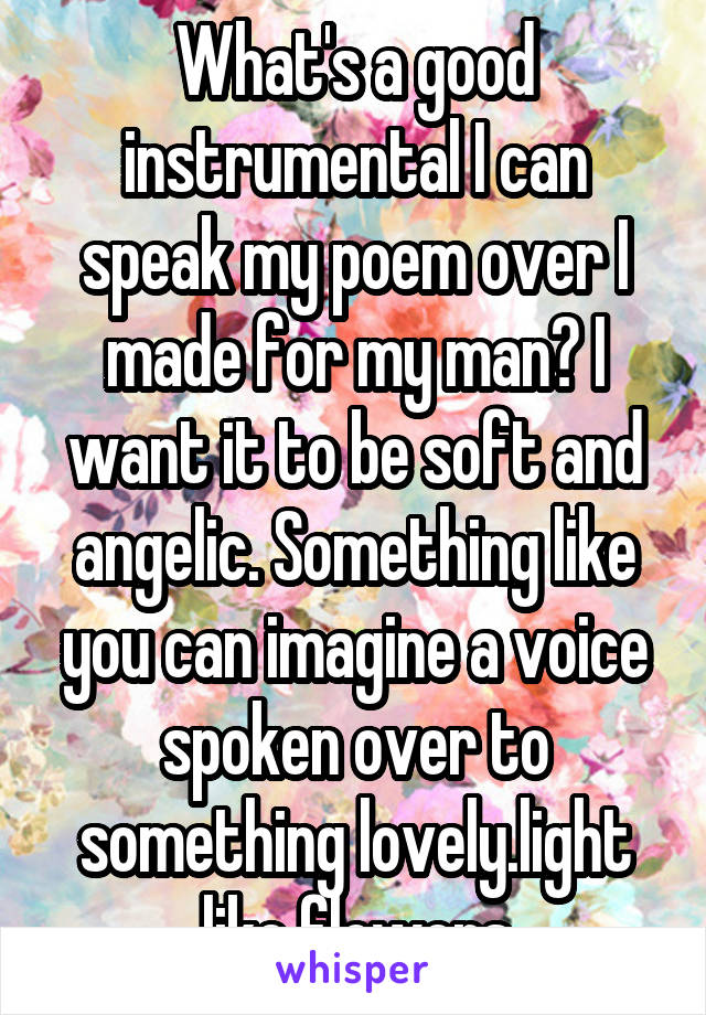 What's a good instrumental I can speak my poem over I made for my man? I want it to be soft and angelic. Something like you can imagine a voice spoken over to something lovely.light like flowers