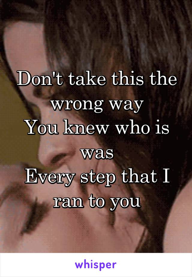 Don't take this the wrong way You knew who is was Every step that I ran to you