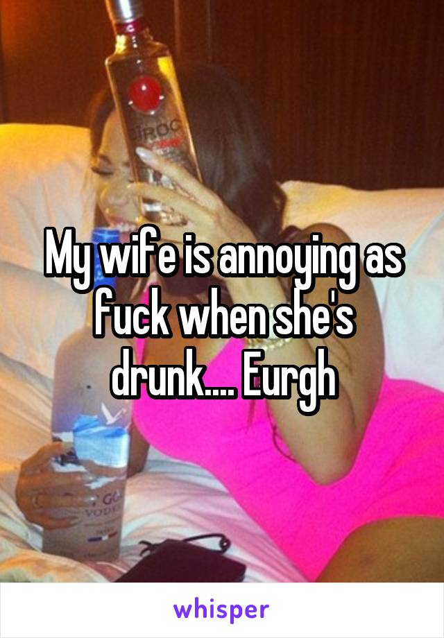 My wife is annoying as fuck when she's drunk.... Eurgh
