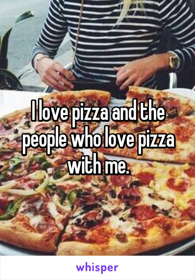 I love pizza and the people who love pizza with me.