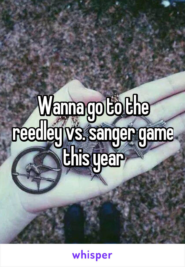 Wanna go to the reedley vs. sanger game this year