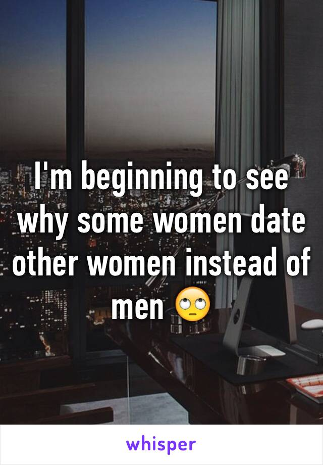 I'm beginning to see why some women date other women instead of men 🙄
