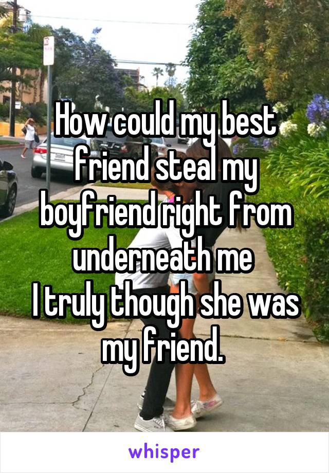 How could my best friend steal my boyfriend right from underneath me  I truly though she was my friend.