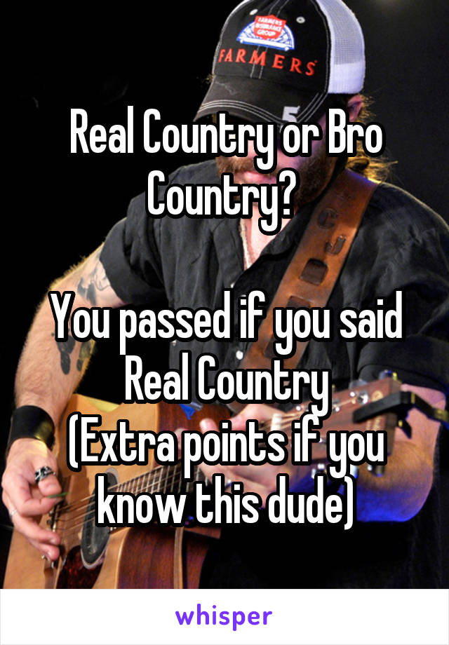Real Country or Bro Country?   You passed if you said Real Country (Extra points if you know this dude)
