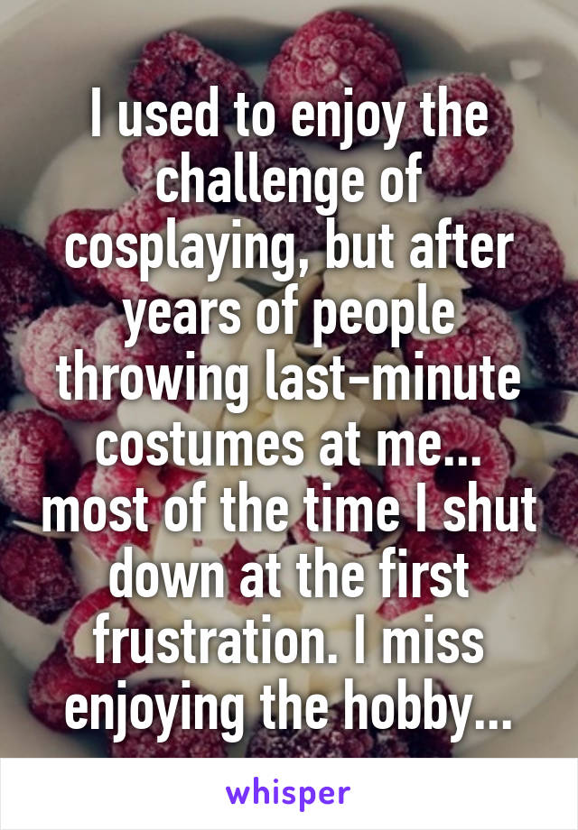 I used to enjoy the challenge of cosplaying, but after years of people throwing last-minute costumes at me... most of the time I shut down at the first frustration. I miss enjoying the hobby...