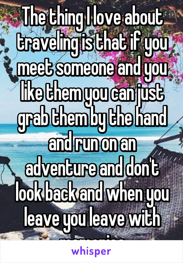 The thing I love about traveling is that if you meet someone and you like them you can just grab them by the hand and run on an adventure and don't look back and when you leave you leave with memories