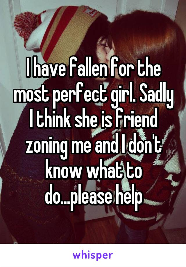 I have fallen for the most perfect girl. Sadly I think she is friend zoning me and I don't know what to do...please help