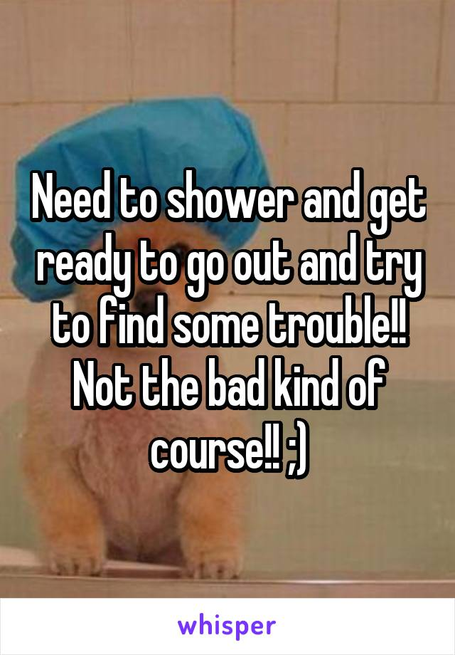 Need to shower and get ready to go out and try to find some trouble!! Not the bad kind of course!! ;)