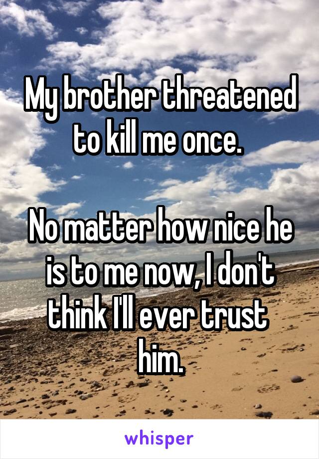 My brother threatened to kill me once.   No matter how nice he is to me now, I don't think I'll ever trust  him.