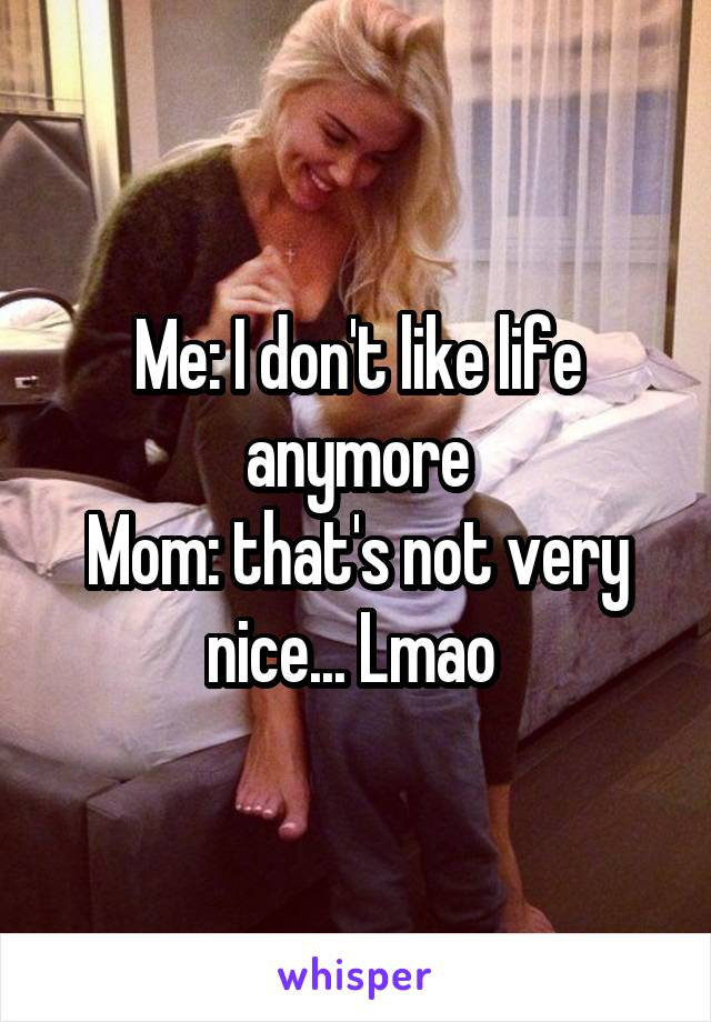 Me: I don't like life anymore Mom: that's not very nice... Lmao