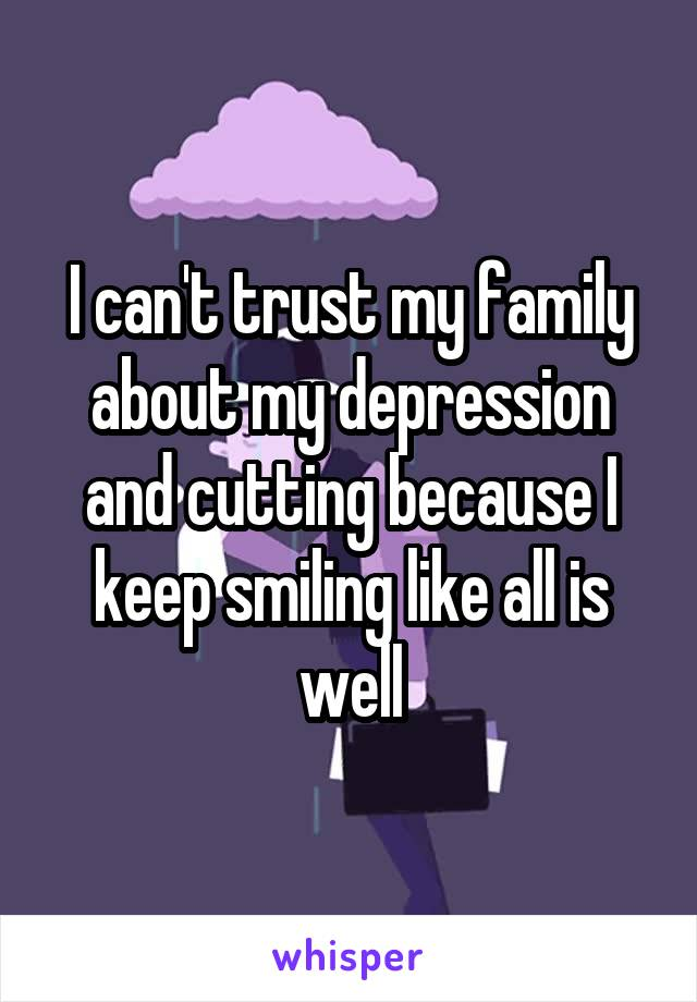I can't trust my family about my depression and cutting because I keep smiling like all is well