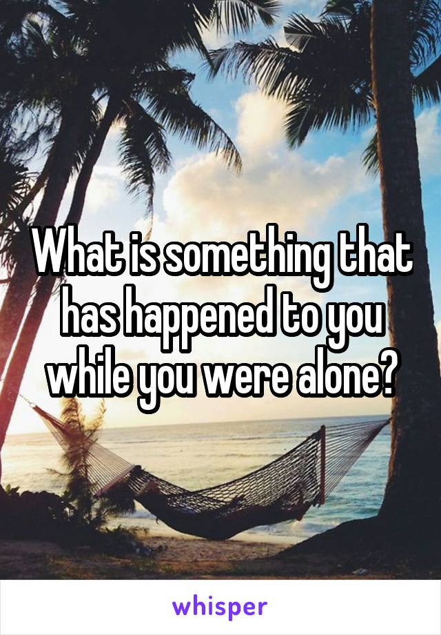 What is something that has happened to you while you were alone?