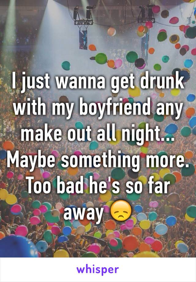I just wanna get drunk with my boyfriend any make out all night... Maybe something more. Too bad he's so far away 😞