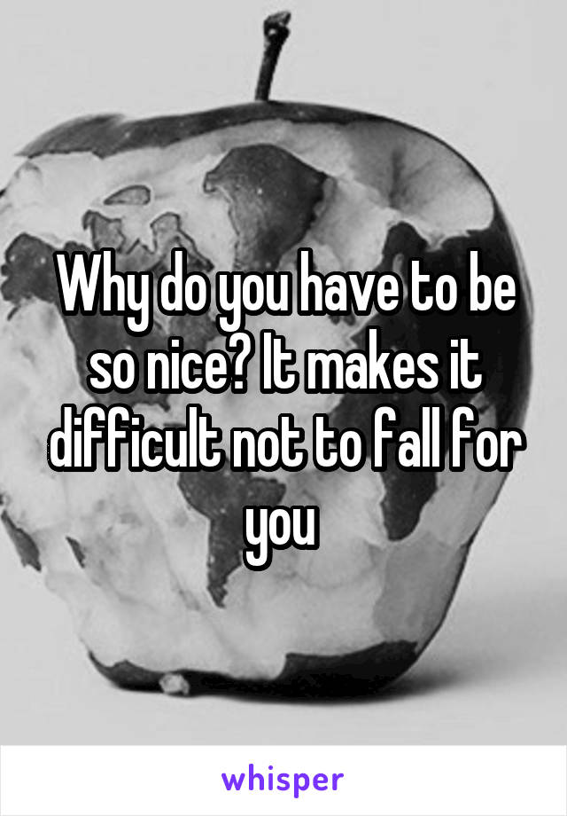 Why do you have to be so nice? It makes it difficult not to fall for you