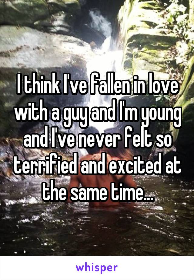 I think I've fallen in love with a guy and I'm young and I've never felt so terrified and excited at the same time...