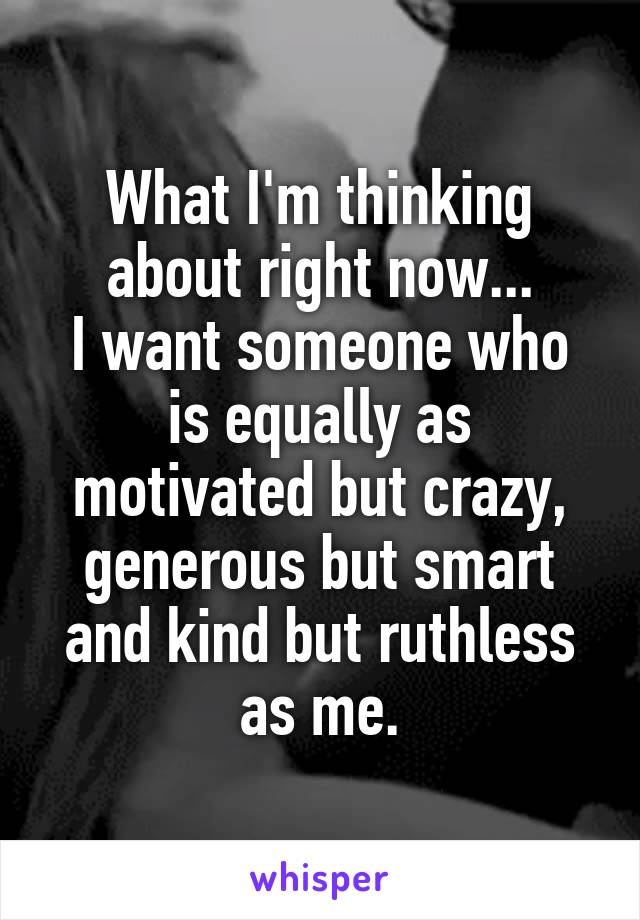 What I'm thinking about right now... I want someone who is equally as motivated but crazy, generous but smart and kind but ruthless as me.