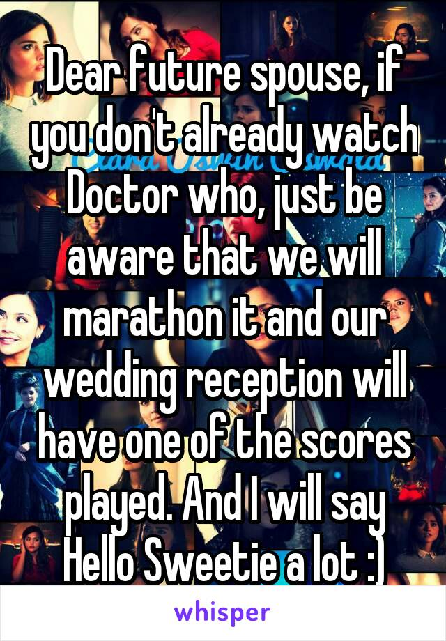 Dear future spouse, if you don't already watch Doctor who, just be aware that we will marathon it and our wedding reception will have one of the scores played. And I will say Hello Sweetie a lot :)