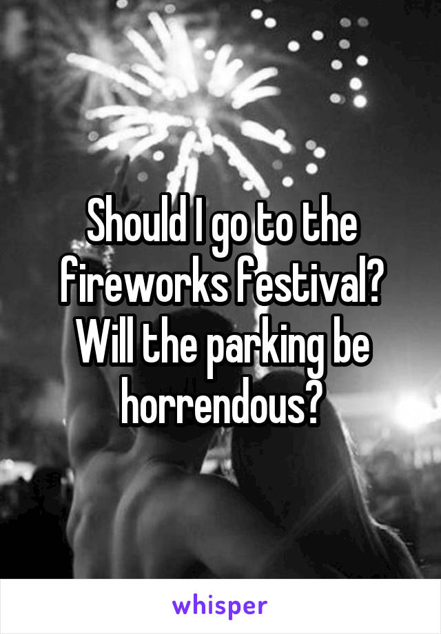Should I go to the fireworks festival? Will the parking be horrendous?