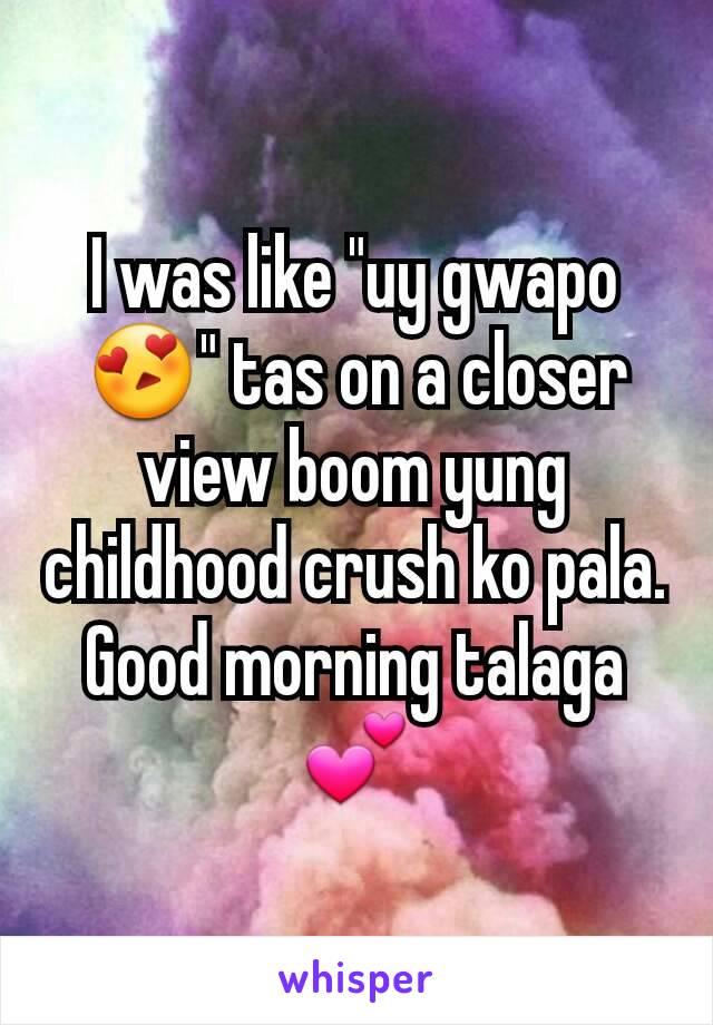 "I was like ""uy gwapo😍"" tas on a closer view boom yung childhood crush ko pala. Good morning talaga💕"