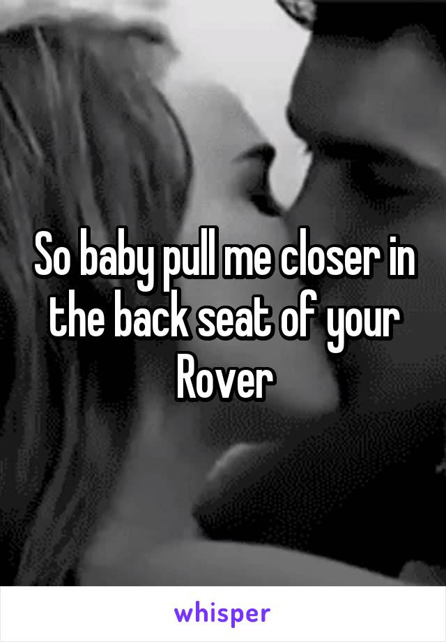 So baby pull me closer in the back seat of your Rover